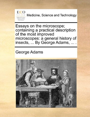 Download Essays on the microscope; containing a practical description of the most improved microscopes: a general history of insects, ... By George Adams, ... . PDF