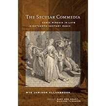 The Secular Commedia: Comic Mimesis in Late Eighteenth-Century Music (Ernest Bloch Lectures Book 15)
