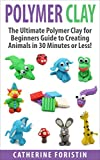 Polymer Clay: The Ultimate Beginners Guide to Creating Animals in 30 Minutes or Less! (Polymer Clay - Polymer Clay for Beginners - Clay - Polyer Clay Animals - Polymer Clay Jewelry - Sculpture)