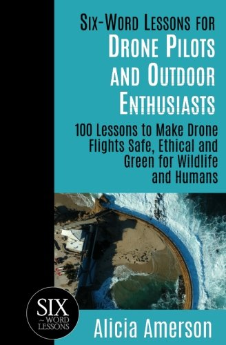 Six-Word Lessons for Drone Pilots and Outdoor Enthusiasts: 100 Lessons to Make Drone Flights Safe, Ethical and Green for Wildlife and Humans (The Six-Word Lessons Series) (100 Animals Wild)