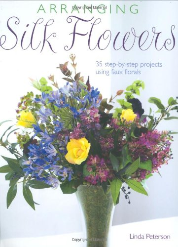 Arranging Silk Flowers: 35 Step-by-step Projects Using Faux Florals ()