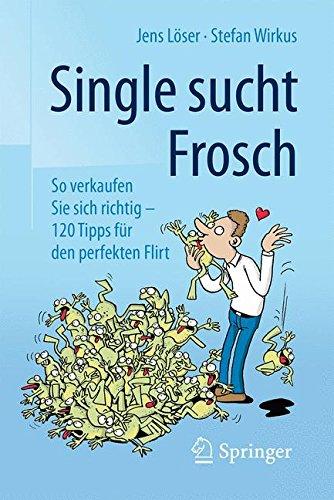 Single sucht Frosch: So verkaufen Sie sich richtig - 120 Tipps für den perfekten Flirt Taschenbuch – 13. April 2016 Jens Löser Stefan Wirkus Springer 3658112409