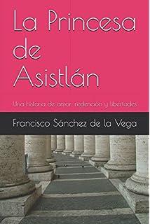 La Princesa de Asistlán: Una historia de amor, redención y libertades (Spanish Edition