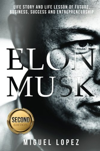 Elon Musk: Life Story and Life Lesson of Future, Business, Success and Entrepreneurship (Elon Musk, Ashlee Vance, Tesla, Entrepreneurship, Successful,Bill Gates, Mark Cuban) (Volume 1)