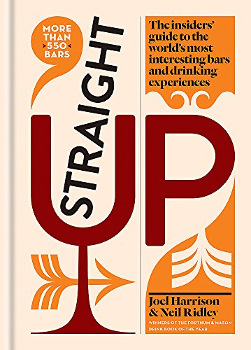 Straight Up: Where to drink & what to drink on every continent by Joel Harrison, Neil Ridley