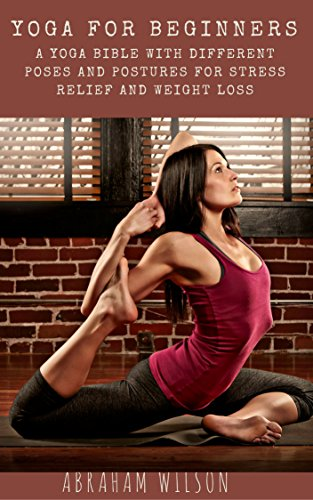 YOGA FOR BEGINNERS: A YOGA BIBLE WITH DIFFERENT POSES AND POSTURES FOR STRESS RELIEF AND WEIGHT LOSS