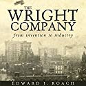 The Wright Company: From Invention to Industry Audiobook by Edward J. Roach Narrated by Pete Ferrand