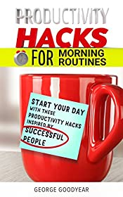 PRODUCTIVITY HACKS  FOR MORNING ROUTINES: START YOUR DAY WITH THESE PRODUCTIVITY HACKS INSPIRED BY SUCCESSFUL PEOPLE (Productivity Hacks for Success Book 1)