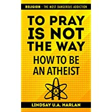 To Pray Is Not The Way - How To Be An Atheist: Religion - The Most Dangerous Addiction (Intelligent Atheism)