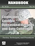 Commander's Guide to Operational Records and Data Collection - Tactics, Techniques, and Procedures, U. S. Army Center and Center for Learned, 1480237531