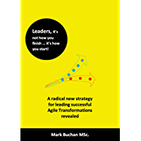 Leaders, it's not how you finish … it's how you start!: A radical, new strategy for leading successful Agile Transformations revealed (English Edition)