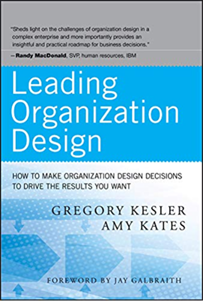 Amazon Com Leading Organization Design How To Make Organization Design Decisions To Drive The Results You Want Ebook Kesler Gregory Kates Amy Kindle Store