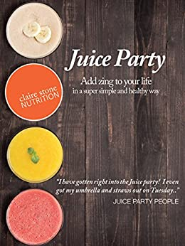 The Juice Party: Add zing to your life in a super simple and healthy way by [Stone, Claire]