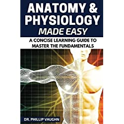 Anatomy and Physiology: Anatomy and Physiology Made Easy: A Concise Learning Guide to Master the Fundamentals