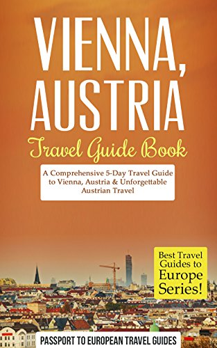 Vienna Travel Guide: Vienna, Austria: Travel Guide Book—A Comprehensive 5-Day Travel Guide to Vienna, Austria & Unforgettable Austrian Travel (Best Travel Guides to Europe Series B