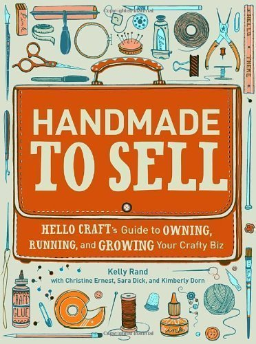 Handmade to Sell: Hello Craft's Guide to Owning, Running, and Growing Your Crafty Biz by Kelly Rand (July 10 2012)