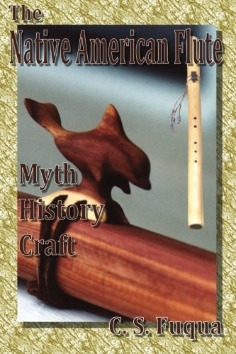The Native American Flute: Myth, History, Craft by C. S. Fuqua (2012-08-09)