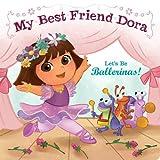 Let's Be Ballerinas!: My Best Friend Dora (Dora the Explorer)