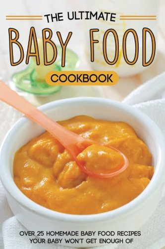 The Ultimate Baby Food Cookbook: Over 25 Homemade Baby Food Recipes Your Baby Won't Get Enough of (Recipe Book Baby Food compare prices)