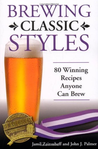 Brewing Classic Styles: 80 Winning Recipes Anyone Can Brew by Jamil Zainasheff, John Palmer