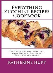 Everything Zucchini Recipes Cookbook: Zucchini Breads, Muffins, Main Dishes, Desserts, Jams & Marmalade (English Edition)