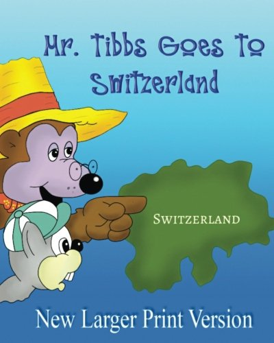 Download Mr. Tibbs Goes To Switzerland: Ages 3-8 Adventure & Education Kids books, beginner reading, humorous:: (Large Print) ebook