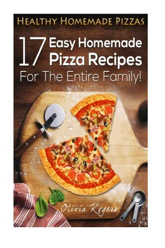 Healthy Homemade Pizzas: 17 Easy Homemade Pizza Recipes For The Entire Family!