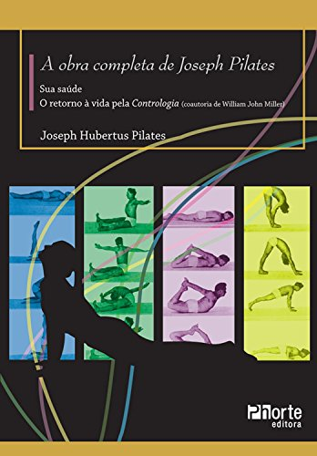 A Obra completa de Joseph Pilates: Sua Saúde e Retorno à Vida Através da Contrologia