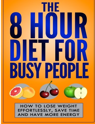 The 8 Hour Diet For Busy People: How To Lose Weight Effortlessly, Save Time And ebook