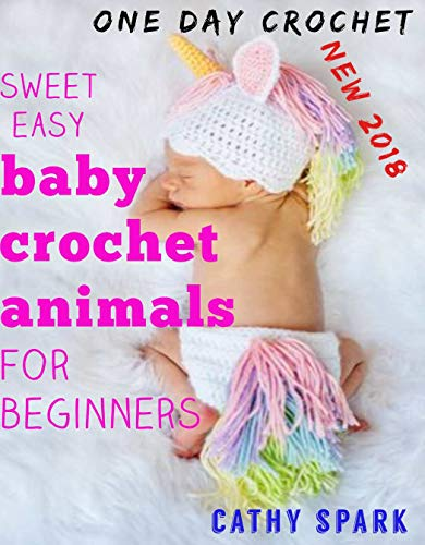sweet easy baby crochet animals for beginners: Crochet for babies: The Complete Step by Step Beginners Guide How to Crochet Lovely animals Socks and Hats for your Baby one day crochet