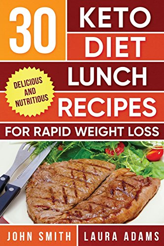 Ketogenic Diet: 30 Keto Diet Lunch Recipes For Rapid Weight Loss: The Ultimate Ketogenic Cookbook (Ketogenic Cookbook Series) (Volume 2) by John T. Smith, Laura Adams