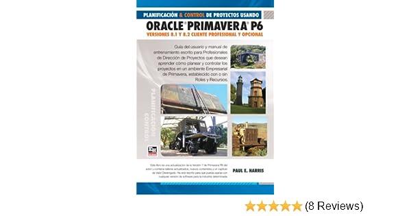 Planificación y Control de Proyectos Usando Oracle Primavera P6 Versiones 8.1 & 8.2 - Cliente Profesional & Cliente Opcional (Spanish Edition), ...