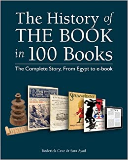 The History of the Book in 100 Books: The Complete Story, From Egypt to e-book: Roderick Cave, Sara Ayad: 9781770854062: Amazon.com: Books