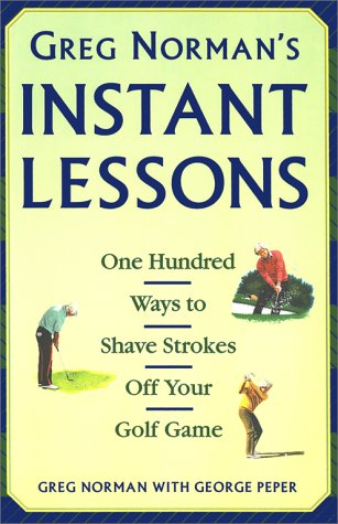 Greg Norman's Instant Lessons: One Hundred Ways to Shave Strokes off your Golf Game