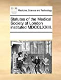Statutes of the Medical Society of London Instituted Mdcclxxiii, See Notes Multiple Contributors, 1170687016