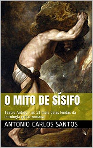 O mito de Sísifo: Teatro Antigo - as 13 mais belas lendas da mitologia greco-romana (Teatro greco-romano)
