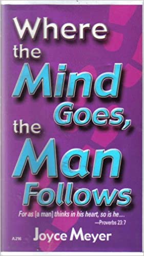Where The Mind Goes The Man Follows For As A Man Thinks In His