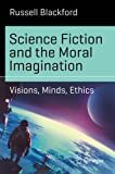 Book cover image for Science Fiction and the Moral Imagination: Visions, Minds, Ethics (Science and Fiction)