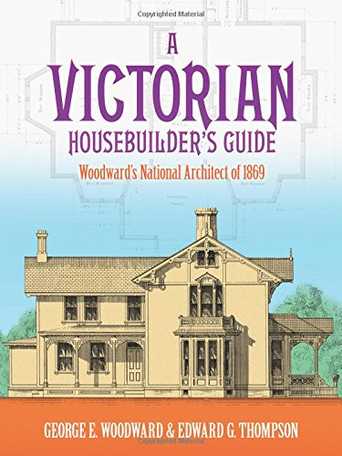 A Victorian Housebuilder's Guide: Woodward's National Architect of 1869 (Dover (Victorian Cottage Design)