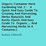 Organic Container Herb Gardening, Volume 2: A Quick and Easy Guide to Growing and Harvesting Herbs Naturally and Easily | Barbara Glidewell