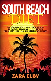 South Beach Diet: The Complete Recipe Book for Beginners to Experts, Providing Healthy Recipes to Promote Quick, Easy and Healthy Weight Loss!