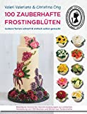 100 zauberhafte Frostingblüten - leckere Torten schnell & einfach selbst gemacht: Bebilderte Schritt-für-Schritt-Anleitungen zur einfachen Herstellung von 100 Blumen und Blüten aus Tortencreme