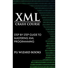 XML Crash Course: Step by Step Guide to Mastering XML Programming (Hacking, Fortran, Python, Android Book 1)