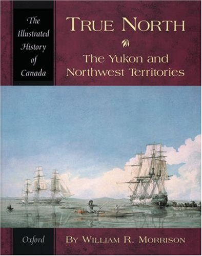 True North: The Yukon and Northwest Territories (Illustrated History of Canada)
