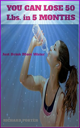 YOU CAN LOSE 50 Lbs. in 5 MONTHS; Just Drink More Water: No gimmicks, no tricks, just water and a few exercises (weight loss diets Book 1)