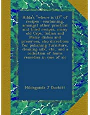 """Hilda's """"where is it?"""" of recipes : containing, amongst other practical and tried recipes, many old Cape, Indian and Malay dishes and preserves, also directions for polishing furniture, cleaning silk, etc., and a collection of home remedies in case of sic"""