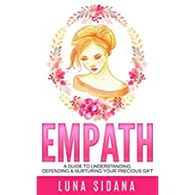 Empath: A Guide To Understanding, Defending & Nurturing Your Precious Gift (Empath, Intuitive, Psychic, Empathy)