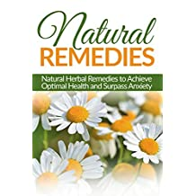 Natural Remedies: Natural Herbal Remedies to Achieve Optimal Health and Surpass Anxiety (Herbal Natural Remedies, Health, Homeopath, Anxiety)