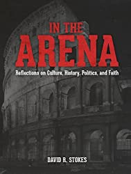 In The Arena: Reflections on Culture, History, Politics, and Faith