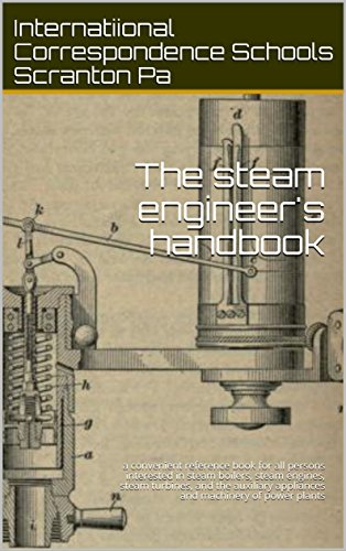 The steam engineer's handbook: a convenient reference book for all persons interested in steam boilers, steam engines, steam turbines, and the auxiliary appliances and machinery of power plants by [Correspondence Schools Scranton Pa, Internatiional]